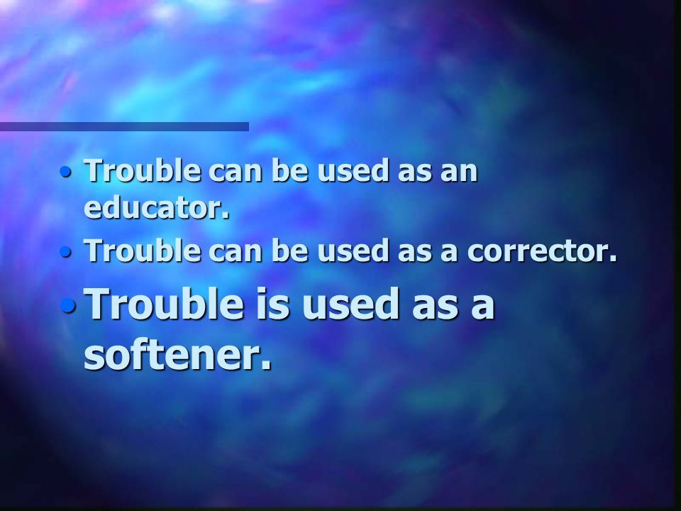 Trouble is used as a softener.