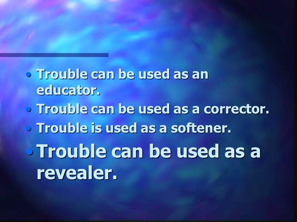 Trouble can be used as a revealer.