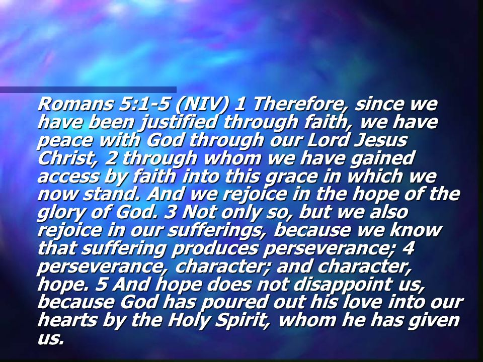 Romans 5:1-5 (NIV) 1 Therefore, since we have been justified through faith, we have peace with God through our Lord Jesus Christ, 2 through whom we have gained access by faith into this grace in which we now stand.