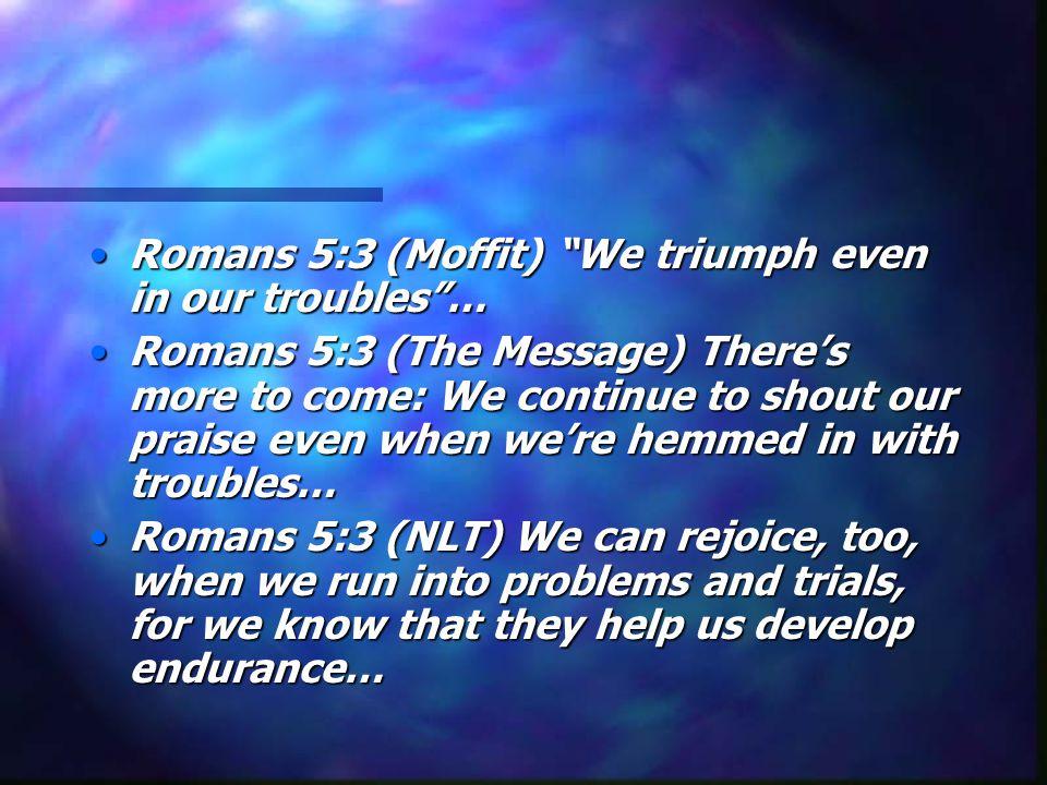 Romans 5:3 (Moffit) We triumph even in our troubles …
