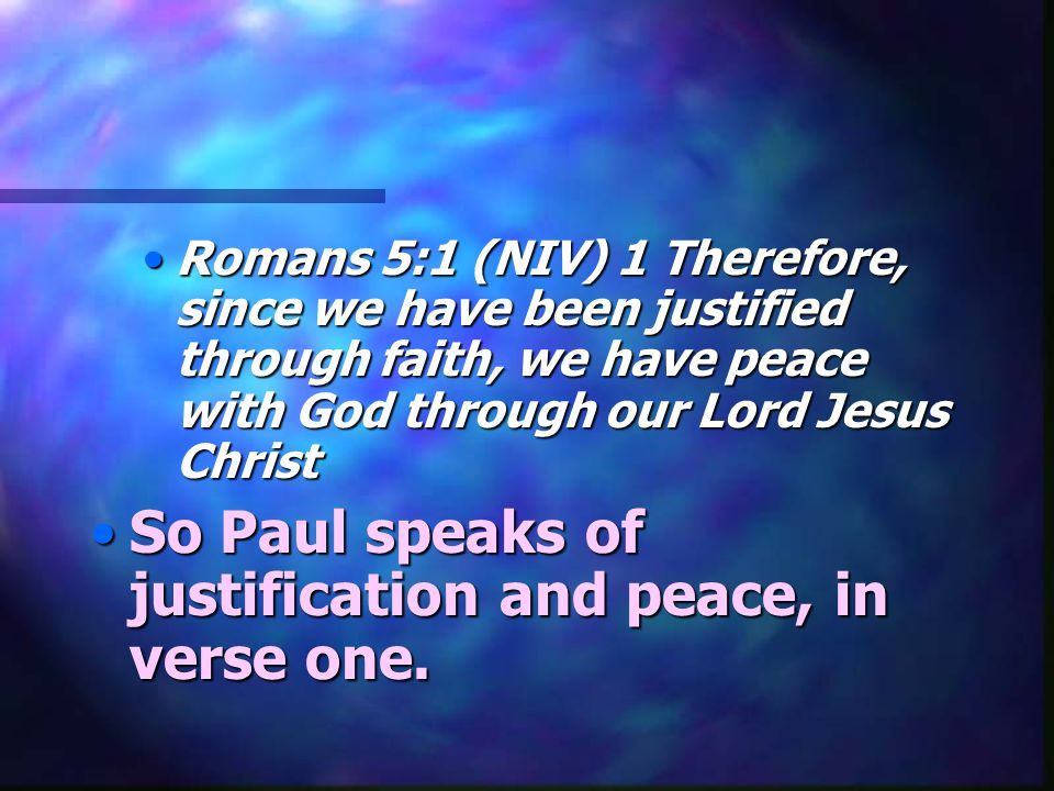 So Paul speaks of justification and peace, in verse one.