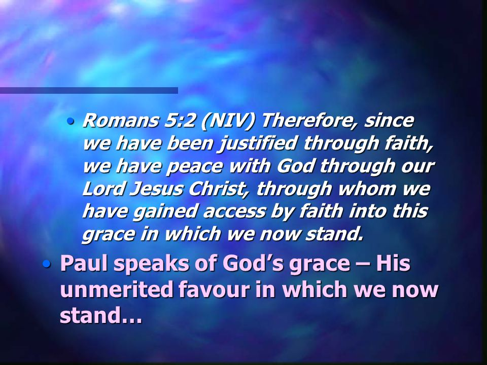 Romans 5:2 (NIV) Therefore, since we have been justified through faith, we have peace with God through our Lord Jesus Christ, through whom we have gained access by faith into this grace in which we now stand.