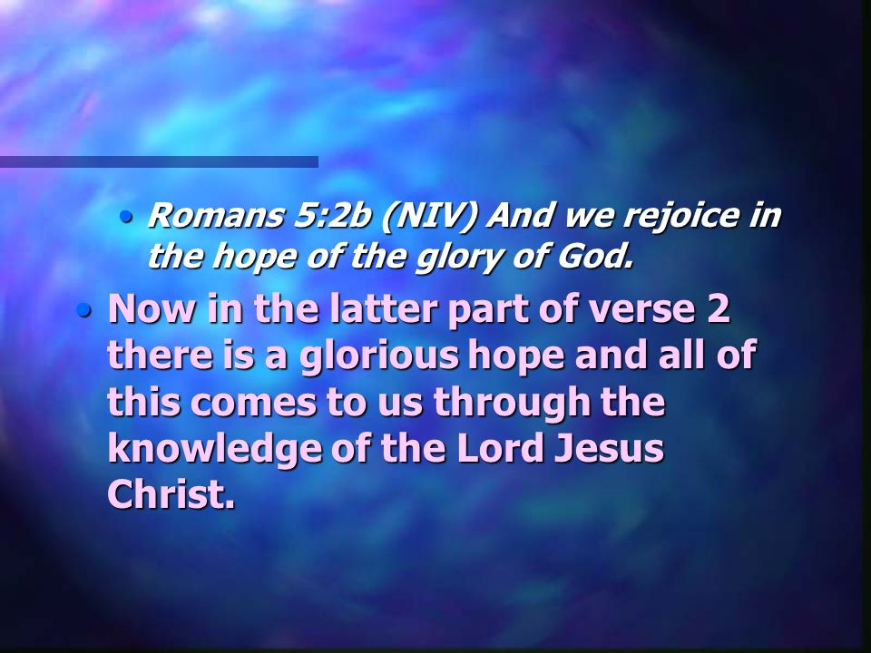 Romans 5:2b (NIV) And we rejoice in the hope of the glory of God.