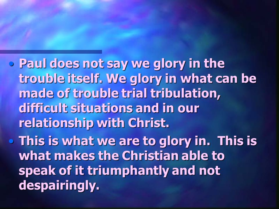 Paul does not say we glory in the trouble itself