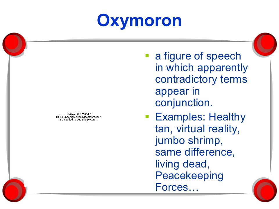 Oxymoron a figure of speech in which apparently contradictory terms appear in conjunction.