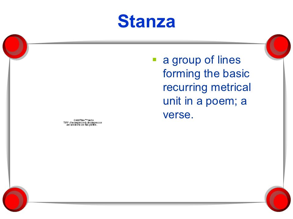 Stanza a group of lines forming the basic recurring metrical unit in a poem; a verse.