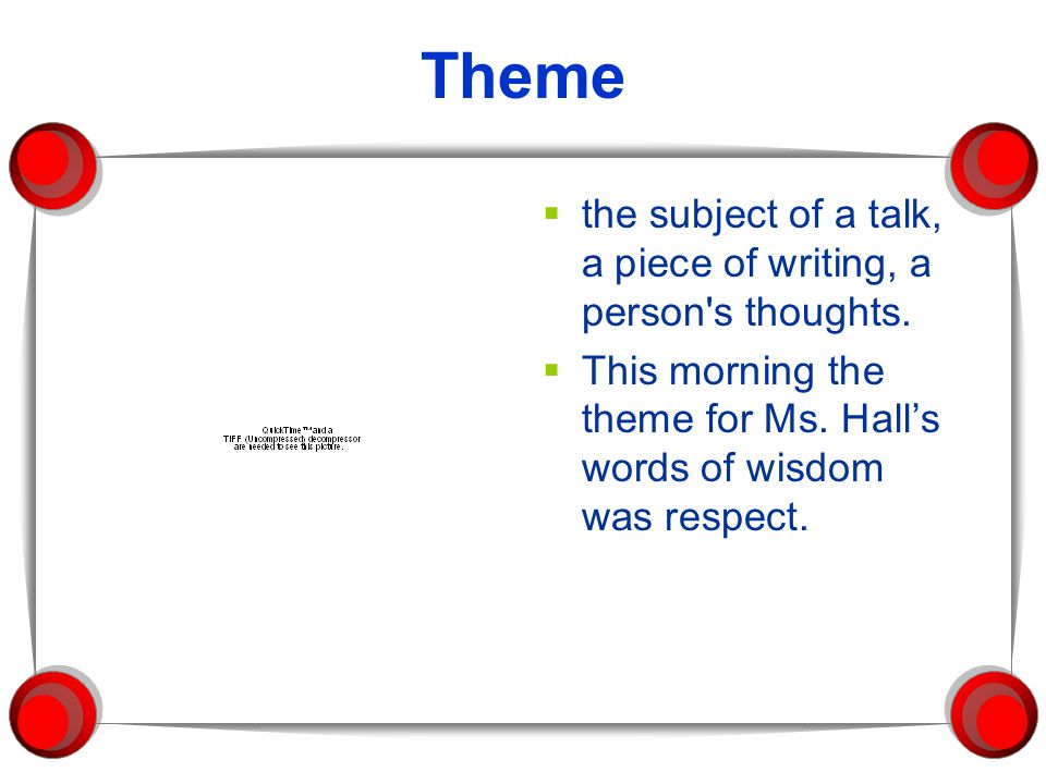 Theme the subject of a talk, a piece of writing, a person s thoughts.