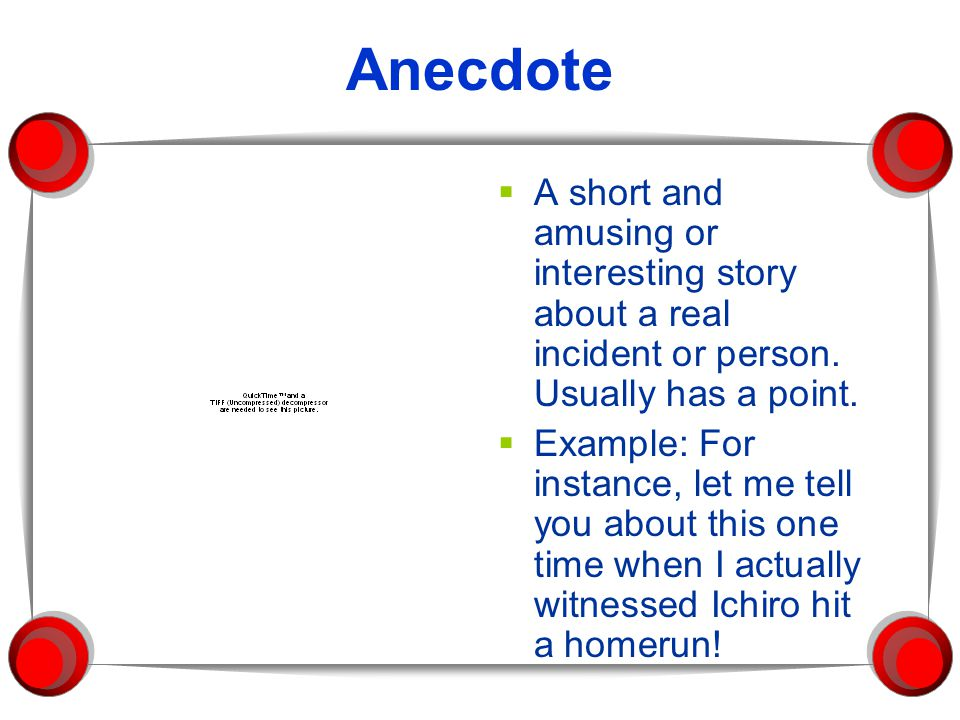 Anecdote A short and amusing or interesting story about a real incident or person. Usually has a point.