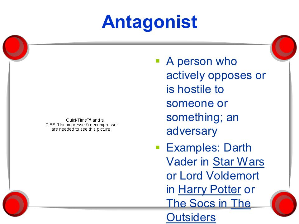 Antagonist A person who actively opposes or is hostile to someone or something; an adversary.