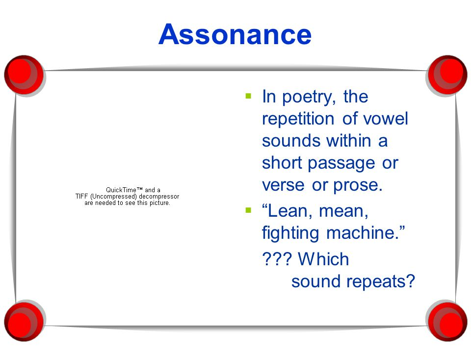 Assonance In poetry, the repetition of vowel sounds within a short passage or verse or prose. Lean, mean, fighting machine.