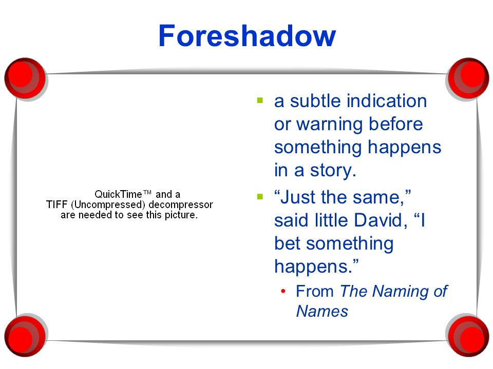 Foreshadow a subtle indication or warning before something happens in a story. Just the same, said little David, I bet something happens.