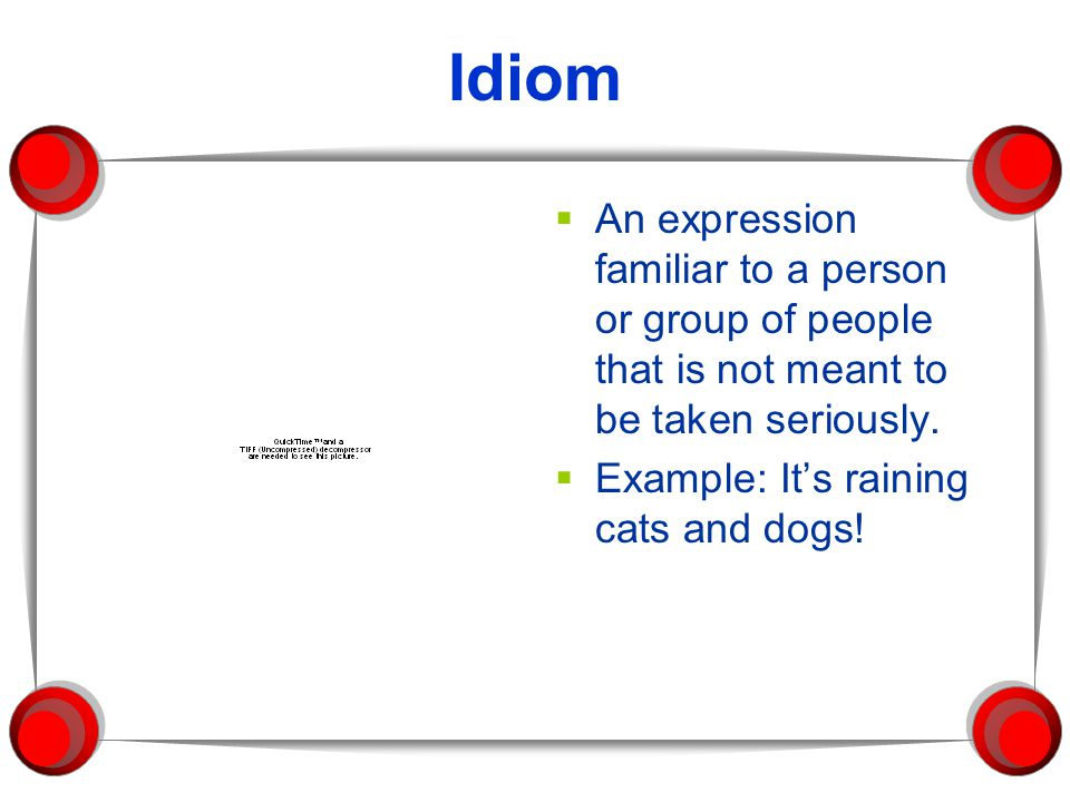Idiom An expression familiar to a person or group of people that is not meant to be taken seriously.