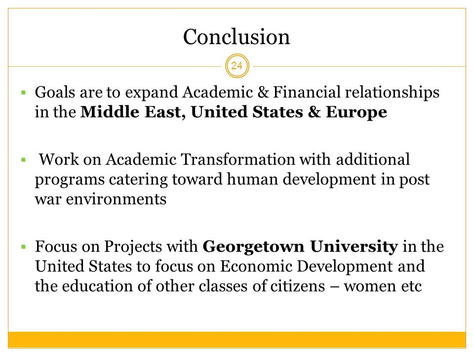 Conclusion Goals are to expand Academic & Financial relationships in the Middle East, United States & Europe.