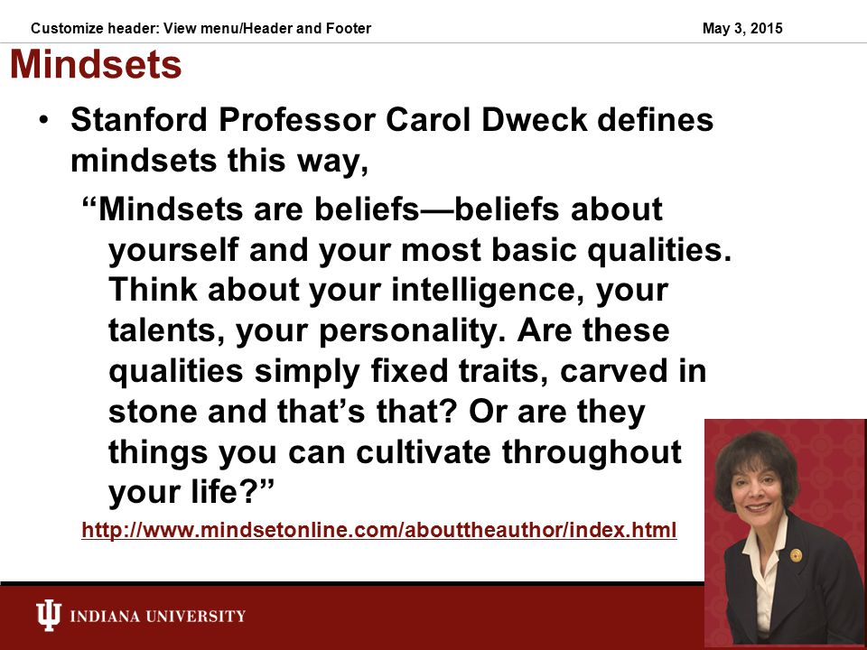 Mindsets Stanford Professor Carol Dweck defines mindsets this way,
