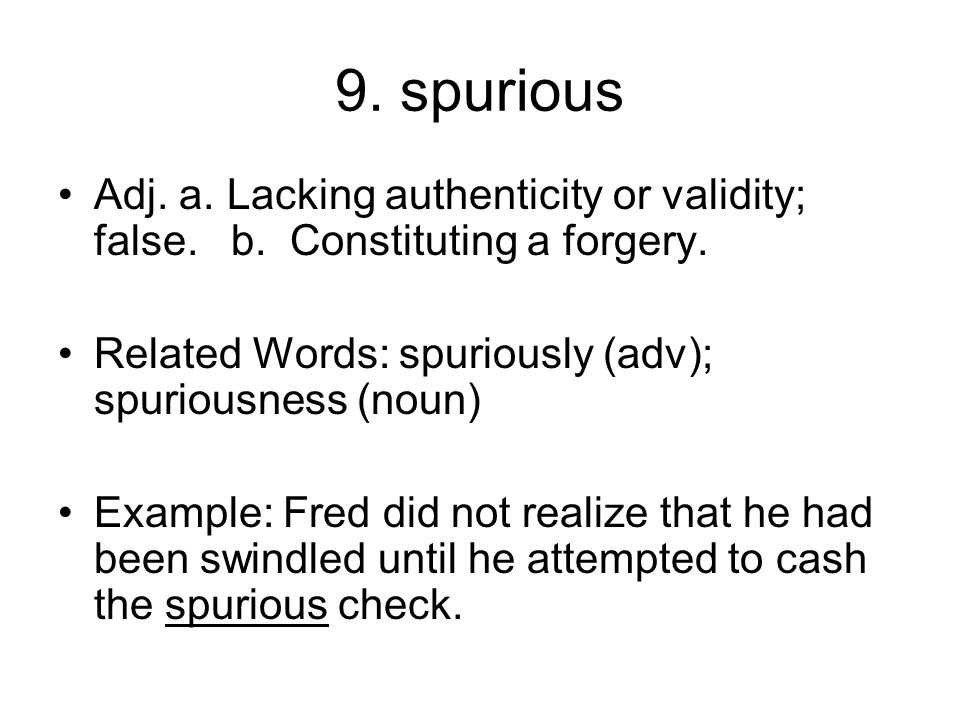 9. spurious Adj. a. Lacking authenticity or validity; false. b. Constituting a forgery. Related Words: spuriously (adv); spuriousness (noun)