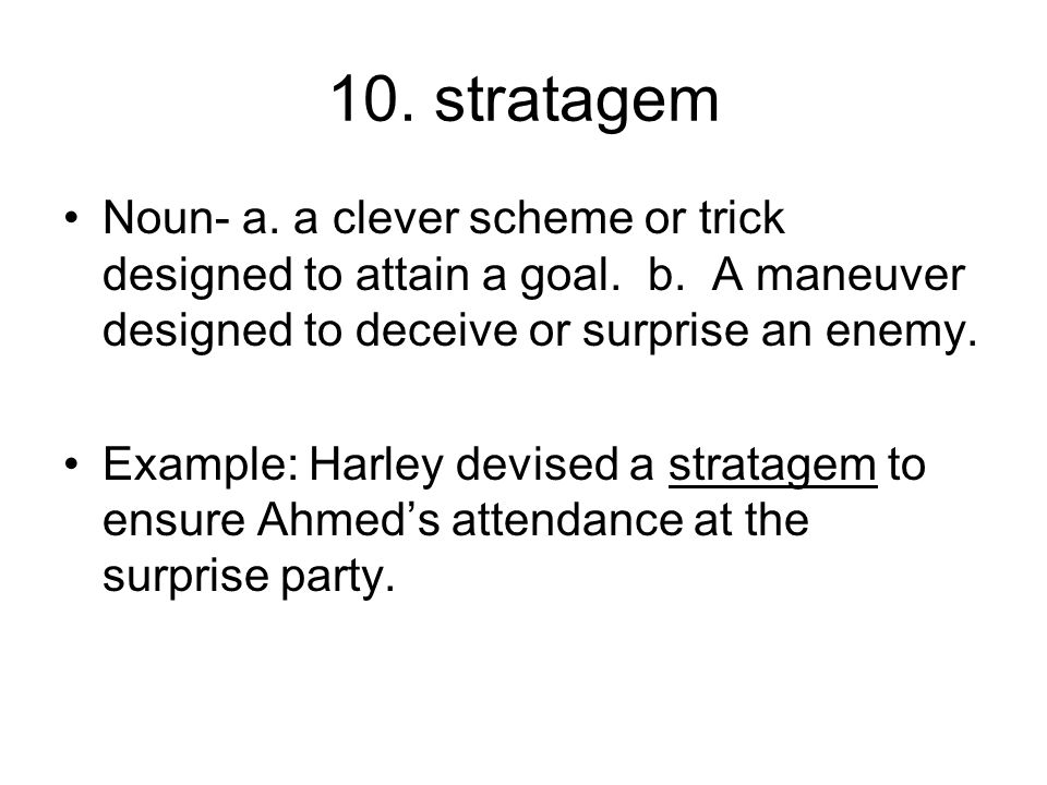 10. stratagem Noun- a. a clever scheme or trick designed to attain a goal. b. A maneuver designed to deceive or surprise an enemy.