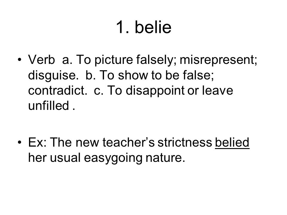 1. belie Verb a. To picture falsely; misrepresent; disguise. b. To show to be false; contradict. c. To disappoint or leave unfilled .