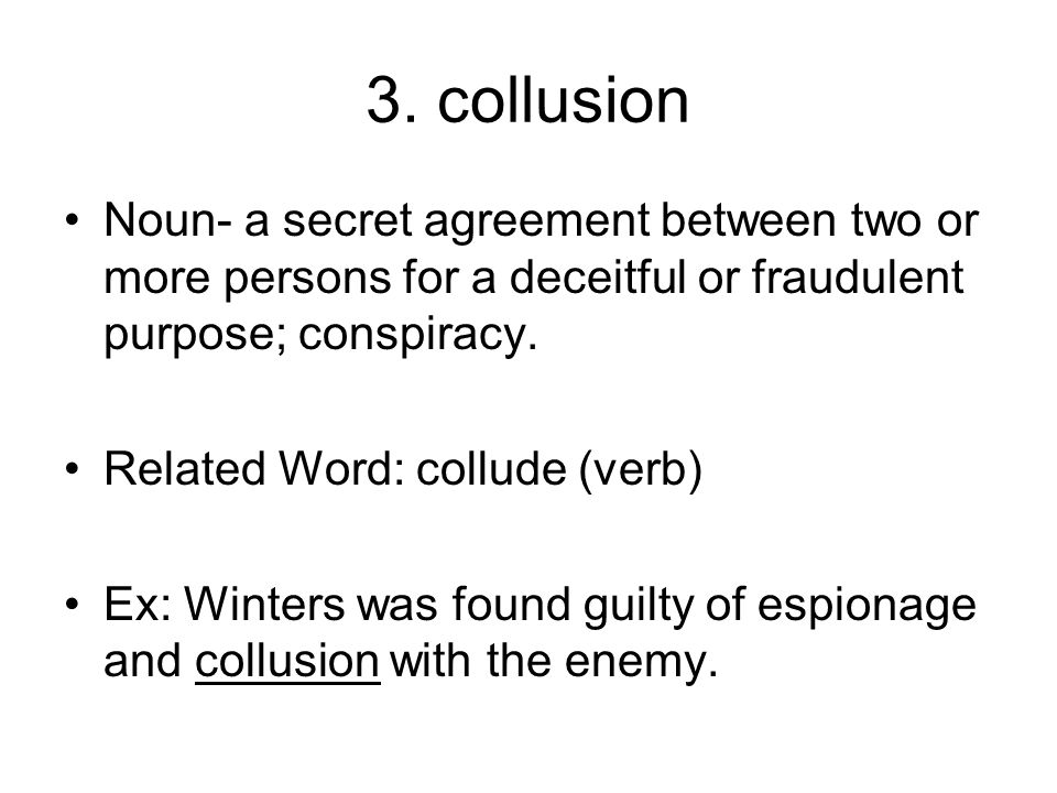 3. collusion Noun- a secret agreement between two or more persons for a deceitful or fraudulent purpose; conspiracy.