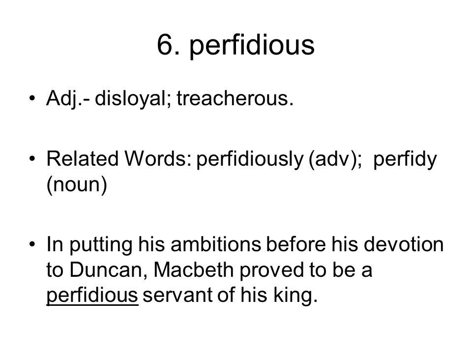 6. perfidious Adj.- disloyal; treacherous.