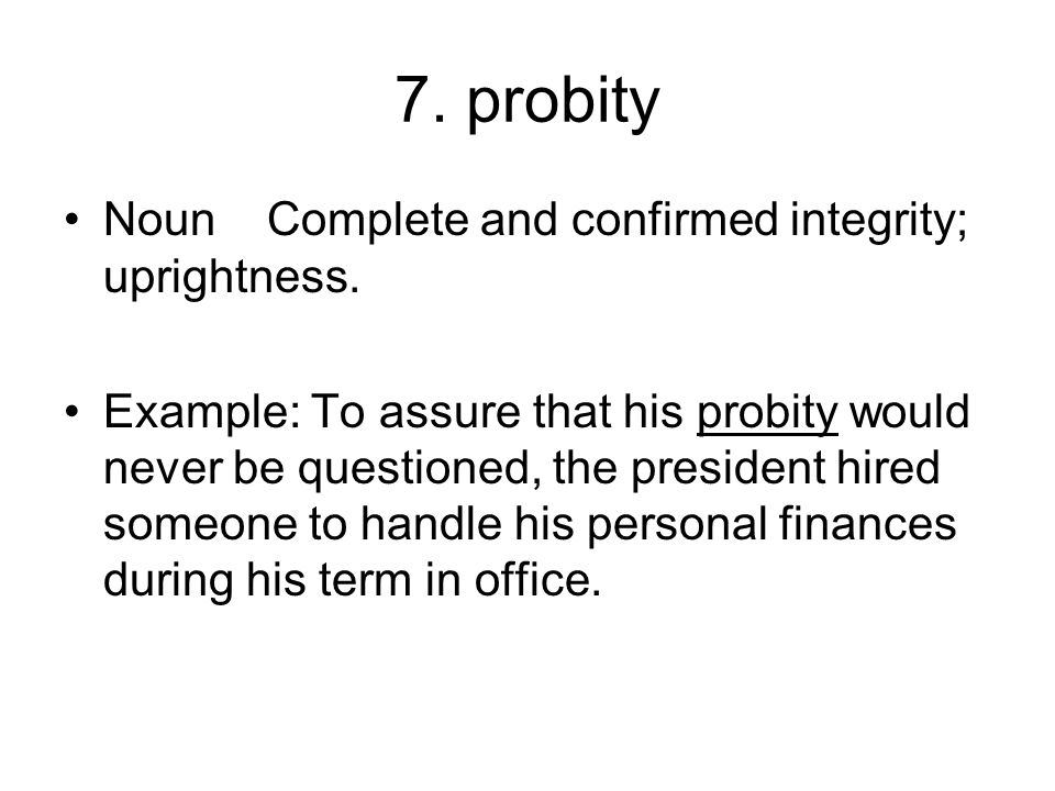 7. probity Noun Complete and confirmed integrity; uprightness.