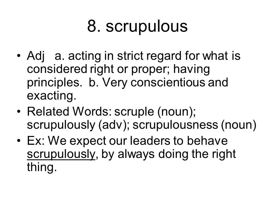 8. scrupulous Adj a. acting in strict regard for what is considered right or proper; having principles. b. Very conscientious and exacting.