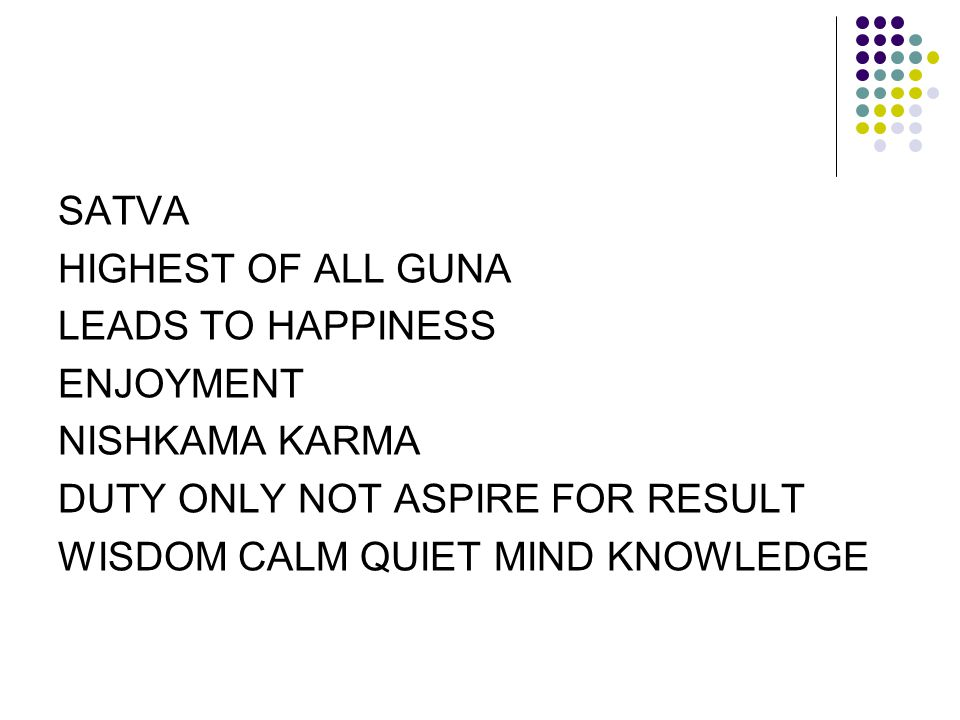 SATVA HIGHEST OF ALL GUNA. LEADS TO HAPPINESS. ENJOYMENT. NISHKAMA KARMA. DUTY ONLY NOT ASPIRE FOR RESULT.