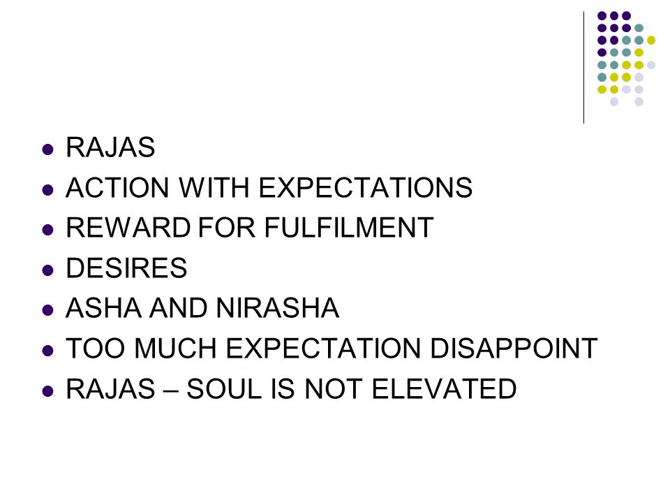 RAJAS ACTION WITH EXPECTATIONS. REWARD FOR FULFILMENT. DESIRES. ASHA AND NIRASHA. TOO MUCH EXPECTATION DISAPPOINT.