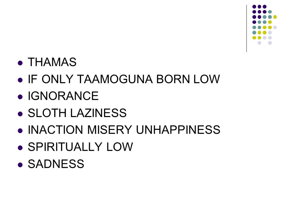 THAMAS IF ONLY TAAMOGUNA BORN LOW. IGNORANCE. SLOTH LAZINESS. INACTION MISERY UNHAPPINESS. SPIRITUALLY LOW.
