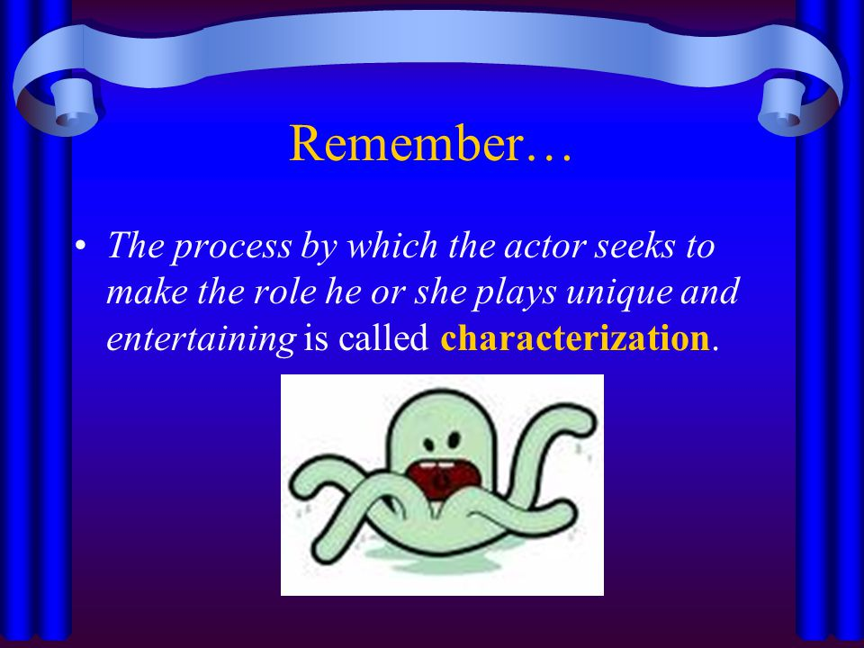 Remember… The process by which the actor seeks to make the role he or she plays unique and entertaining is called characterization.
