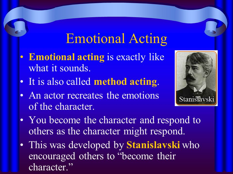 Emotional Acting Emotional acting is exactly like what it sounds.