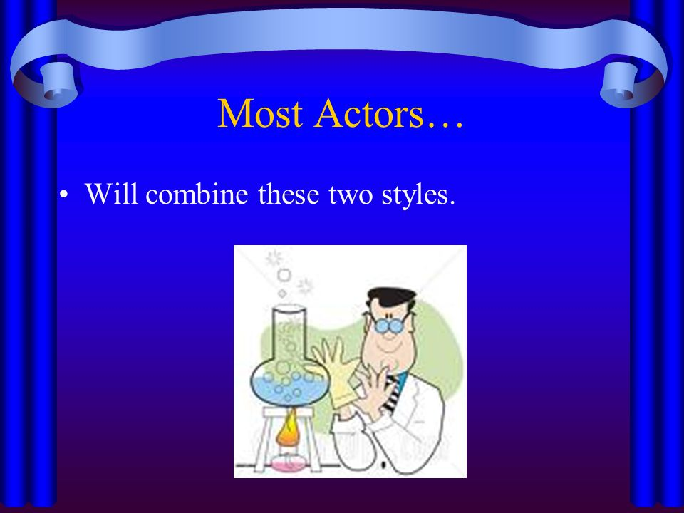 Most Actors… Will combine these two styles.