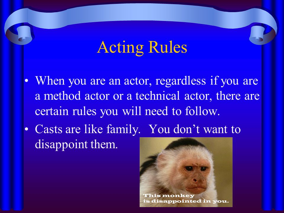 Acting Rules When you are an actor, regardless if you are a method actor or a technical actor, there are certain rules you will need to follow.