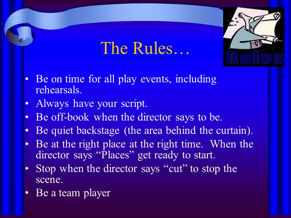 The Rules… Be on time for all play events, including rehearsals.