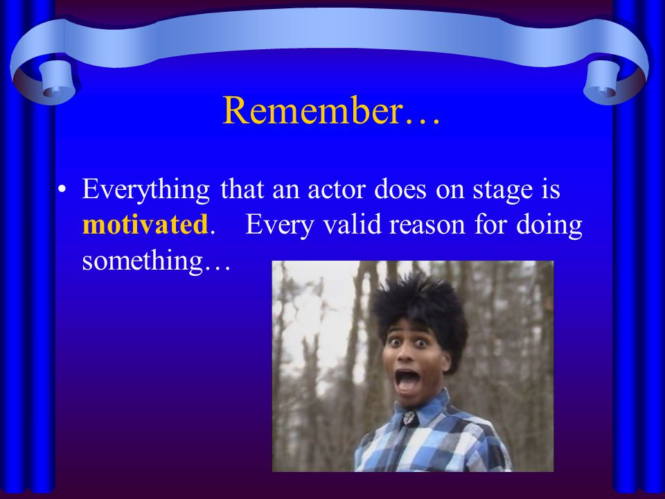 Remember… Everything that an actor does on stage is motivated.
