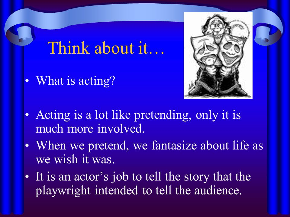 Think about it… What is acting