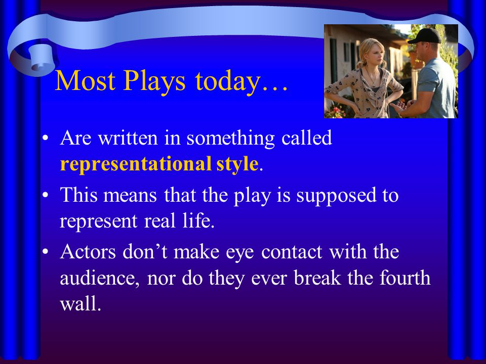 Most Plays today… Are written in something called representational style. This means that the play is supposed to represent real life.