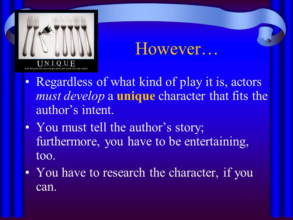 However… Regardless of what kind of play it is, actors must develop a unique character that fits the author's intent.