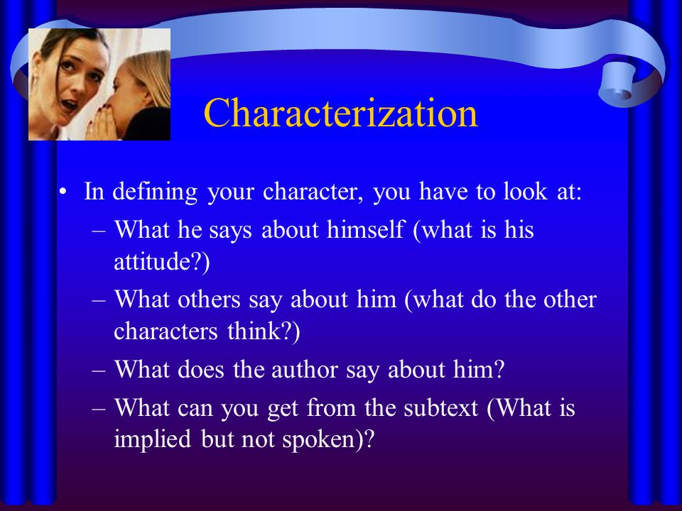 Characterization In defining your character, you have to look at: