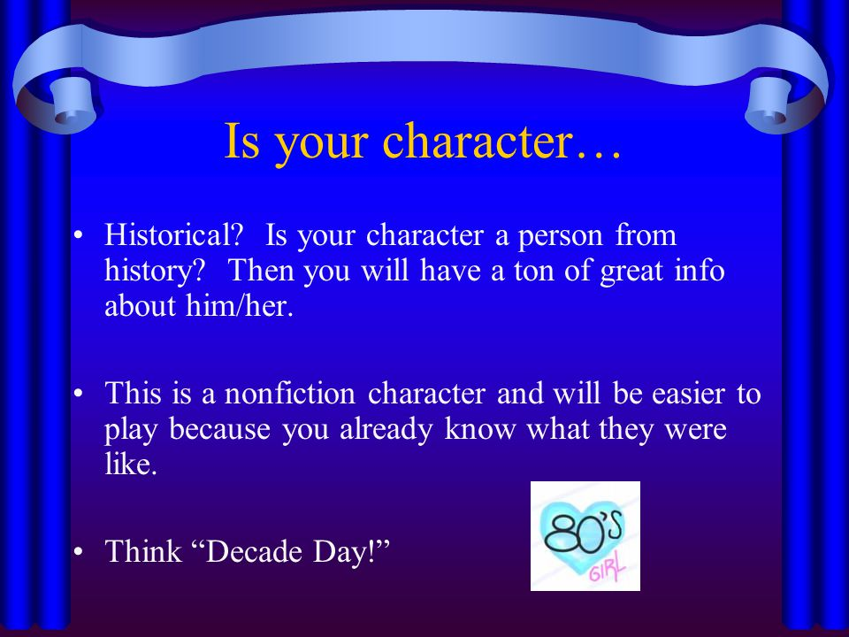 Is your character… Historical Is your character a person from history Then you will have a ton of great info about him/her.