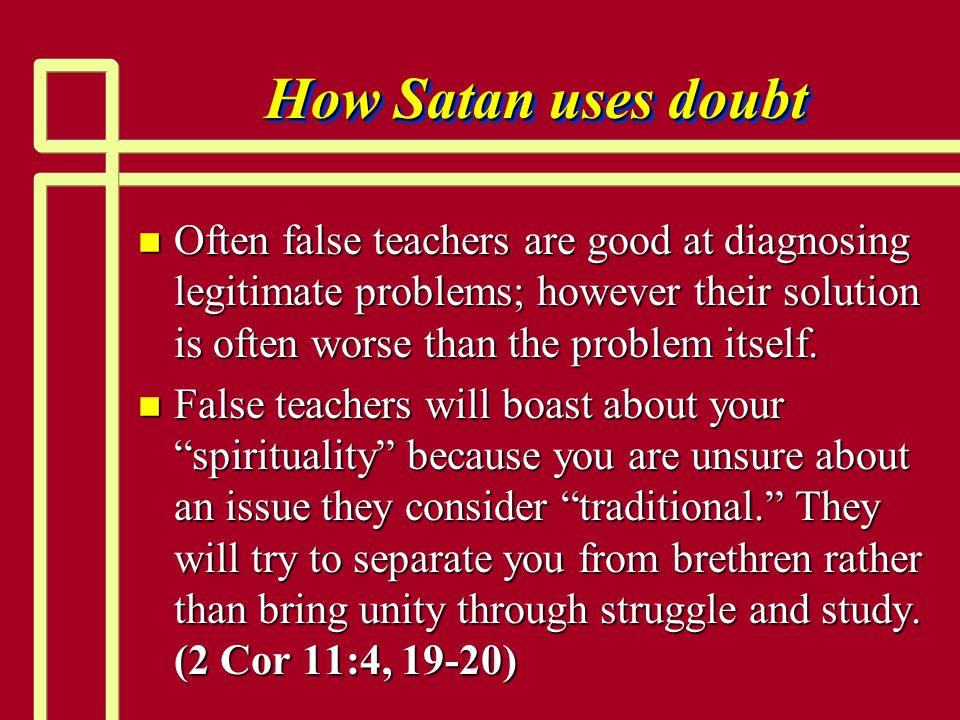 How Satan uses doubt Often false teachers are good at diagnosing legitimate problems; however their solution is often worse than the problem itself.
