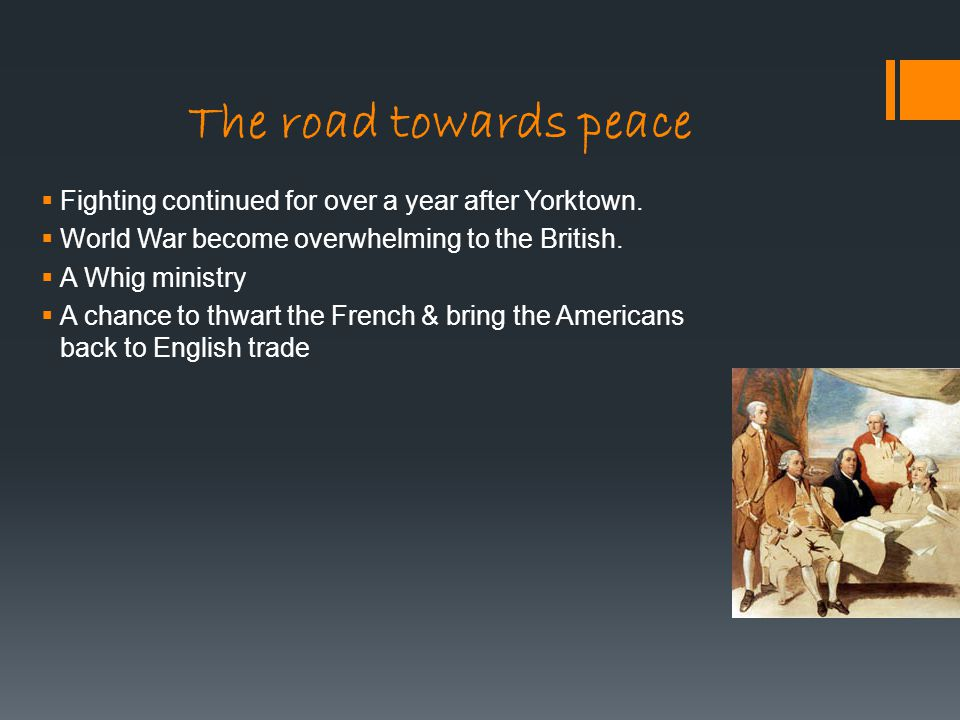 The road towards peace Fighting continued for over a year after Yorktown. World War become overwhelming to the British.
