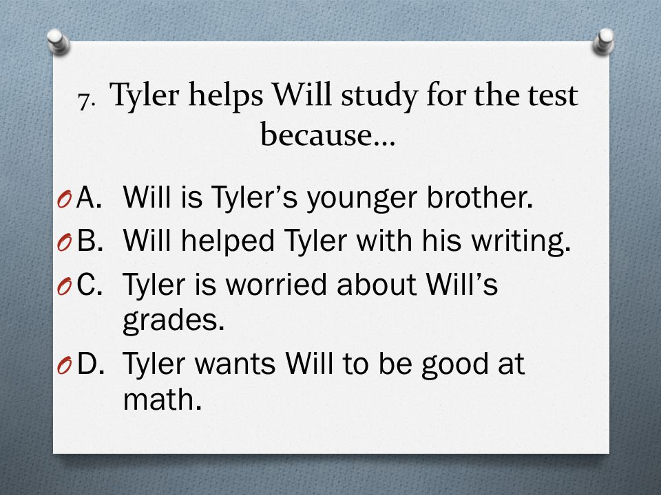 7. Tyler helps Will study for the test because…