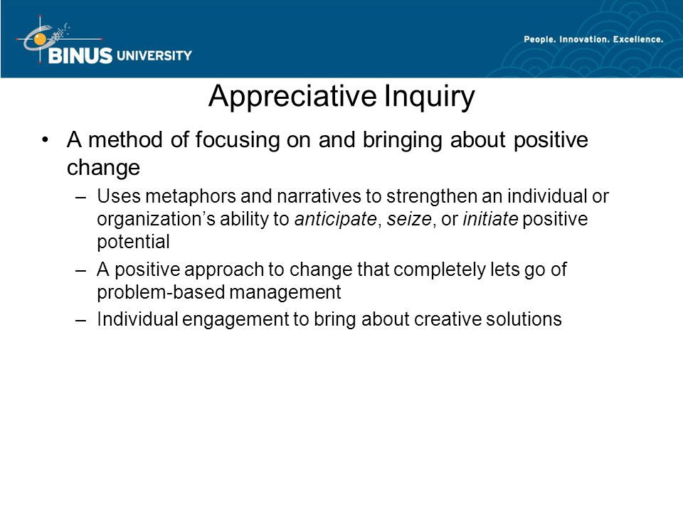 Appreciative Inquiry A method of focusing on and bringing about positive change.