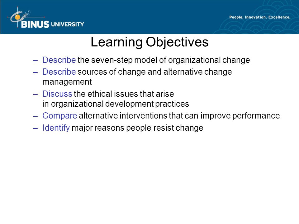 Learning Objectives Describe the seven-step model of organizational change. Describe sources of change and alternative change management.