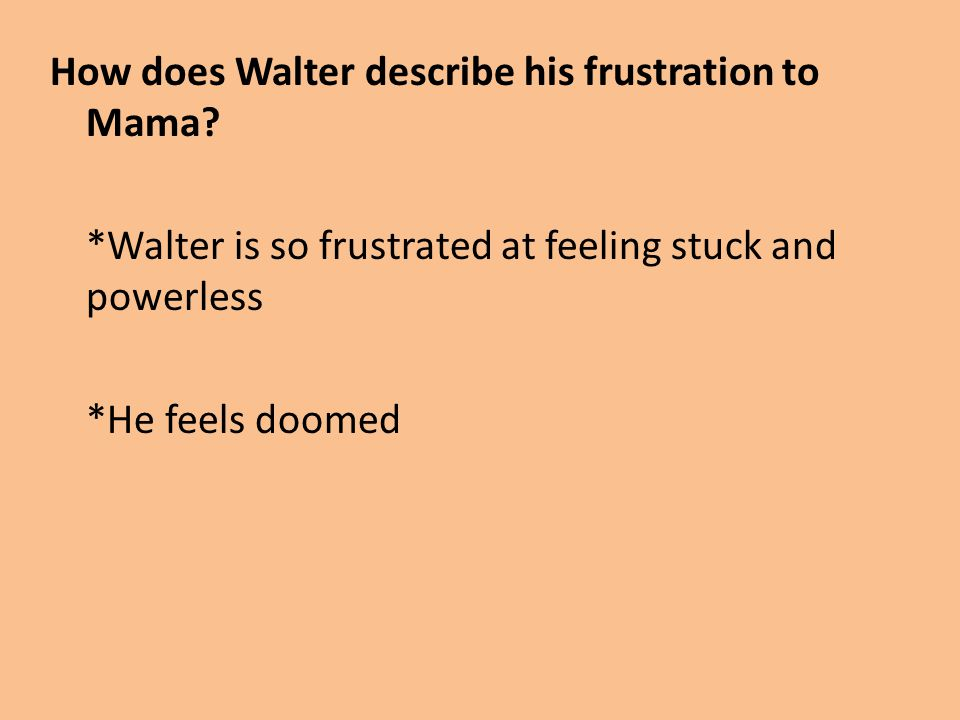 How does Walter describe his frustration to Mama