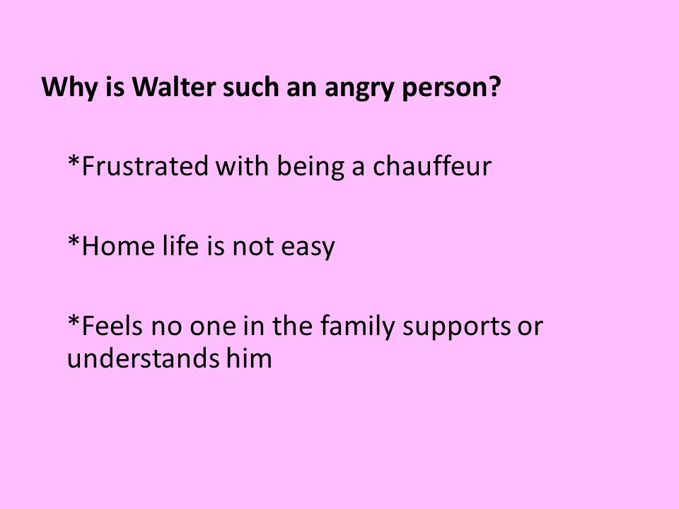 Why is Walter such an angry person. Frustrated with being a chauffeur