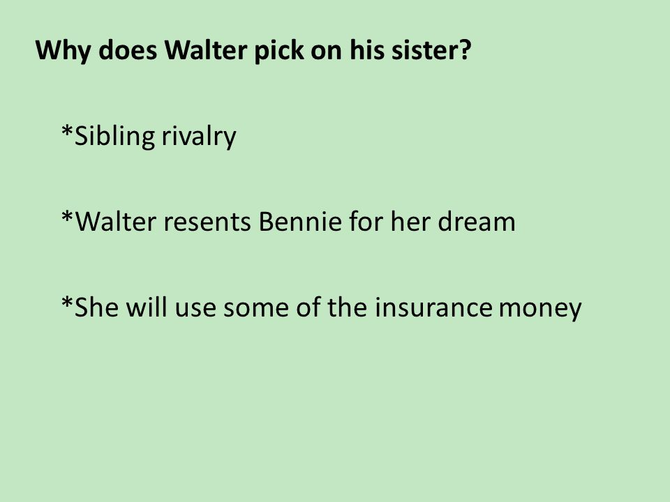 Why does Walter pick on his sister. Sibling rivalry