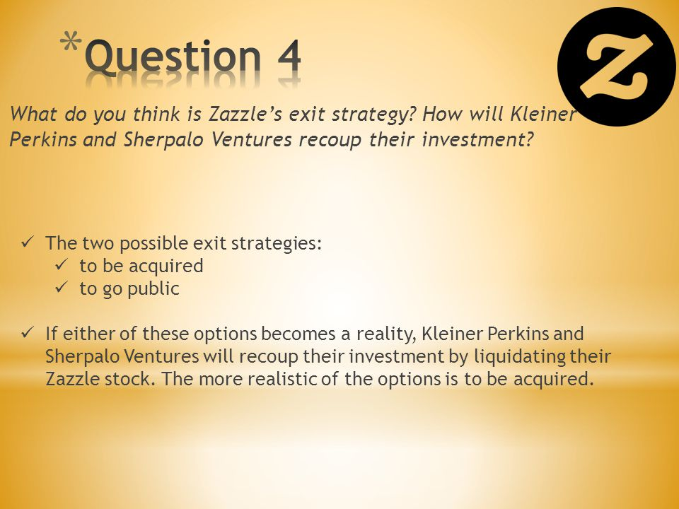 Question 4 What do you think is Zazzle's exit strategy How will Kleiner Perkins and Sherpalo Ventures recoup their investment
