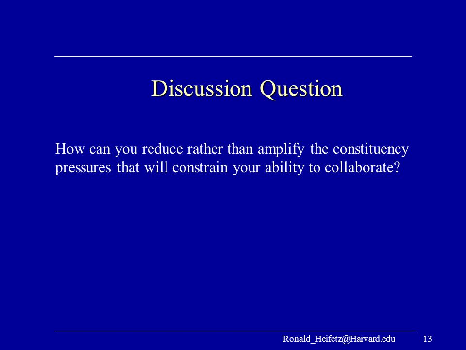 Discussion Question How can you reduce rather than amplify the constituency pressures that will constrain your ability to collaborate