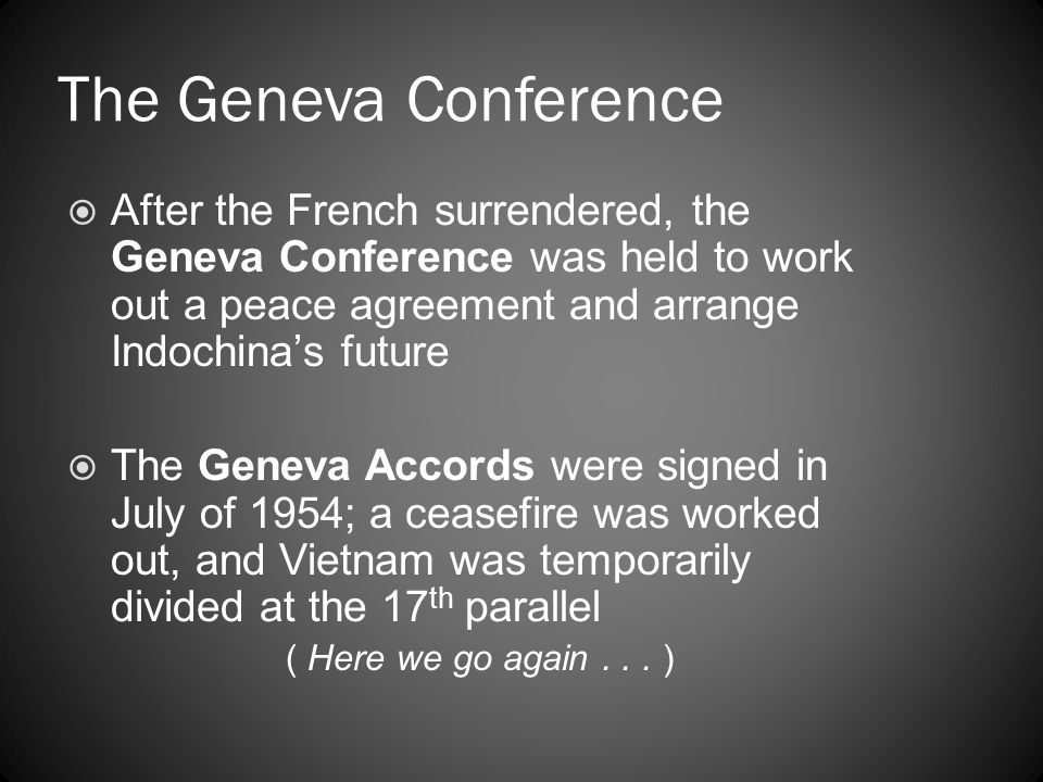 The Geneva Conference After the French surrendered, the Geneva Conference was held to work out a peace agreement and arrange Indochina's future.